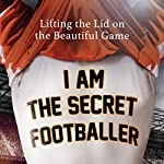 I Am The Secret Footballer: Lifting the Lid on the Beautiful Game |  The Secret Footballer
