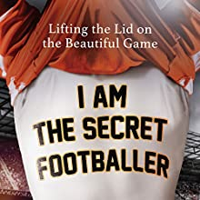 I Am The Secret Footballer: Lifting the Lid on the Beautiful Game Audiobook by  The Secret Footballer Narrated by Damian Lynch