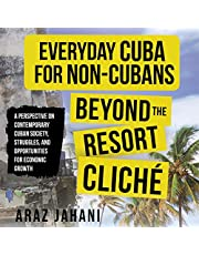 Everyday Cuba for Non-Cubans: Beyond the Resort Cliché: A Perspective on Contemporary Cuban Society, Struggles, and Opportunities for Economic Growth