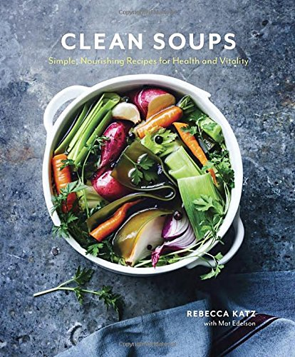 Clean Soups: Simple, Nourishing Recipes for Health and