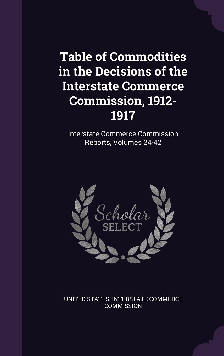 Download Table of Commodities in the Decisions of the Interstate Commerce Commission, 1912-1917: Interstate Commerce Commission Reports, Volumes 24-42 pdf epub