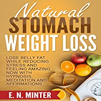 NATURAL STOMACH WEIGHT LOSS: LOSE BELLY FAT WHILE REDUCING STRESS AND FEELING AMAZING NOW WITH HYPNOSIS, MEDITATION AND AFFIRMATIONS