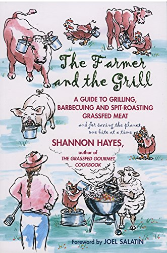 The Farmer and the Grill: A Guide to Grilling, Barbecuing and Spit-Roasting Grassfed Meat...and for Saving the Planet one Bite at a Time (Barbecuing Grilling For)