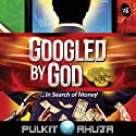 Googled by God: In Search of Money Hörbuch von Pulkit Ahuja Gesprochen von: Shriram Iyer