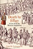 Death by Effigy : A Case from the Mexican Inquisition, Corteguera, Luis R., 0812244397