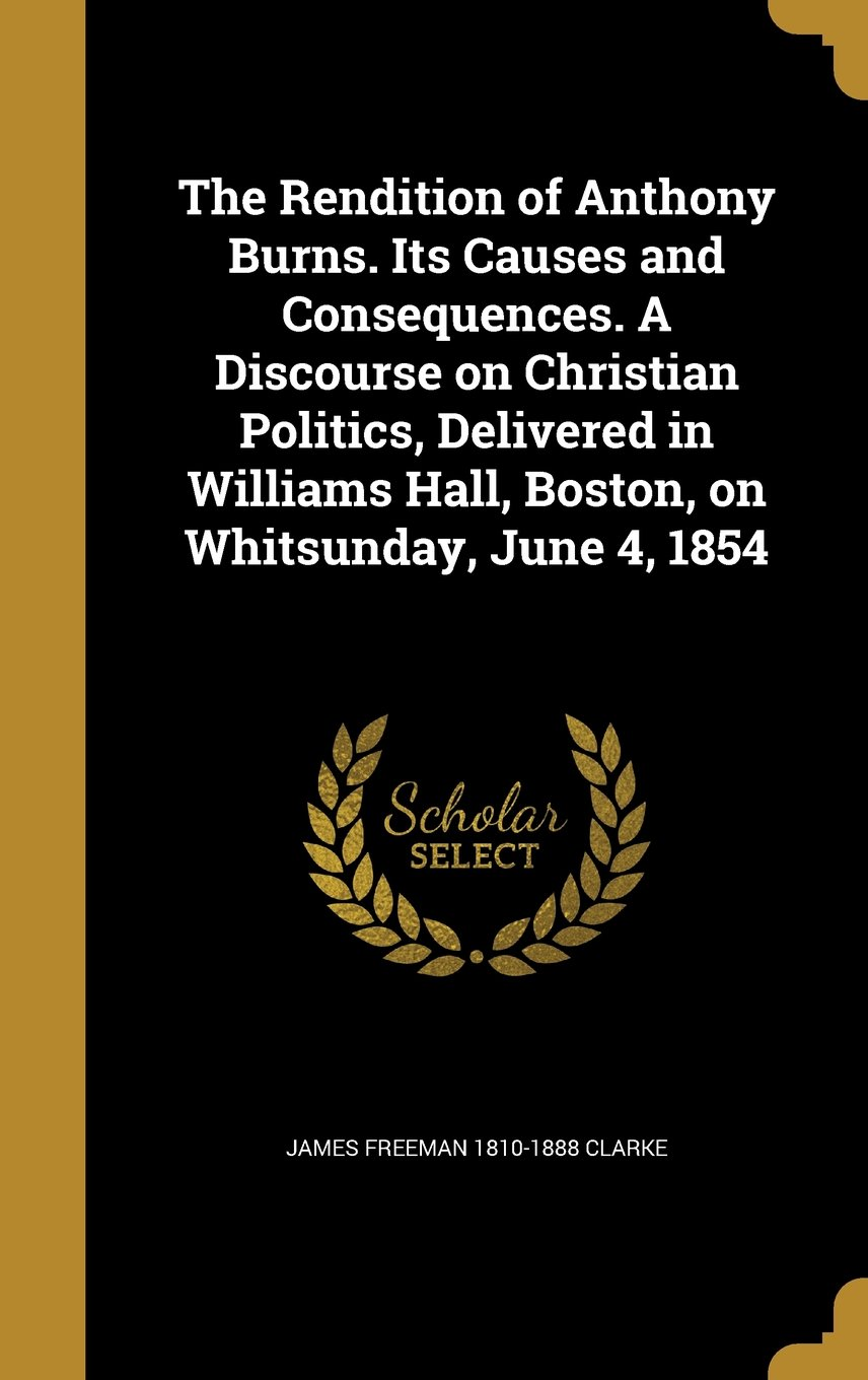 Download The Rendition of Anthony Burns. Its Causes and Consequences. a Discourse on Christian Politics, Delivered in Williams Hall, Boston, on Whitsunday, June 4, 1854 ebook