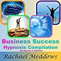 Business Success Hypnosis Compilation: Self-Hypnosis & Subliminal Speech by Rachael Meddows Narrated by Rachael Meddows