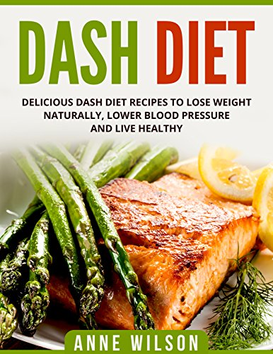 DASH Diet:  Delicious DASH Diet Recipes to Lose Weight Naturally, Lower Blood Pressure and Live Healthy- Includes 7-day Meal Plan by Anne Wilson