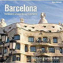 Barcelona: Kataloniens urbanes Gesamtkunstwerk Hörbuch von  div. Gesprochen von: Olaf Pessler, Uta Kienemann-Zaradic, Markus Kästle