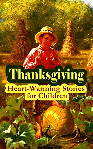 Thanksgiving: Heart-Warming Stories for Children: An Old-Fashioned Thanksgiving, Aunt Susanna's Thanksgiving Dinner, The Queer Little Baker Man, The Genesis ... of the Wazir, A Turkey for the Stuffing...