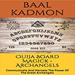Ouija Board Magick: Archangels Edition: Communicate and Harness the Power of the Great Archangels | Baal Kadmon