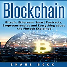 Blockchain: Bitcoin, Ethereum, Smart Contracts, Cryptocurrencies and Everything About the Fintech Explained Audiobook by Shane Bock Narrated by Jon Turner