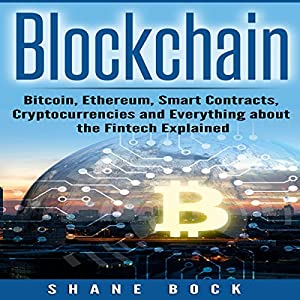 Blockchain: Bitcoin, Ethereum, Smart Contracts, Cryptocurrencies and Everything About the Fintech Explained Hörbuch von Shane Bock Gesprochen von: Jon Turner