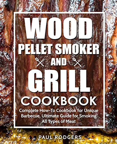 Wood Pellet Smoker and Grill Cookbook: Complete How-To Cookbook for Unique Barbecue, Ultimate Guide for Smoking All Types of Meat by Paul Rodgers