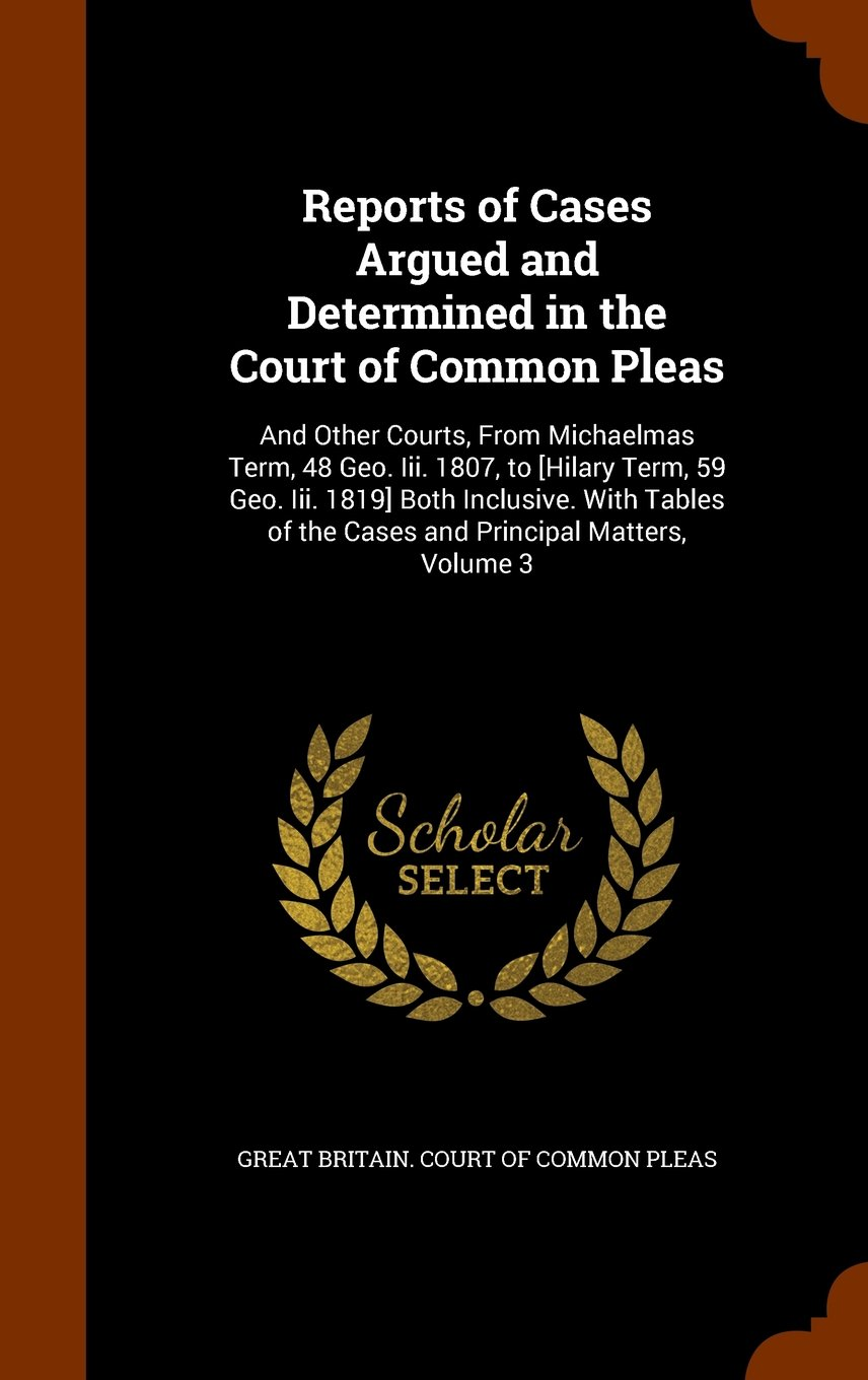 Download Reports of Cases Argued and Determined in the Court of Common Pleas: And Other Courts, From Michaelmas Term, 48 Geo. Iii. 1807, to [Hilary Term, 59 ... of the Cases and Principal Matters, Volume 3 ebook