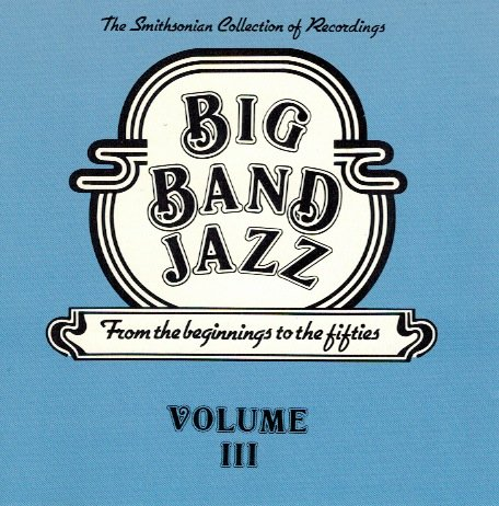 Big Band Jazz: From the Beginnings to the Fifties Volume III - The Smithsonian Collection of Recordings