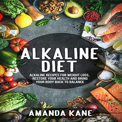 Alkaline Diet: Alkaline Recipes for Weight Loss, Restore Your Health and Bring Your Body Back to Balance by Amanda Kane