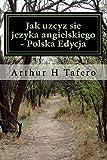 Jak Uzcyz Sie Jezyka Angielskiego - Polska Edycja, Arthur Tafero, 1500240133