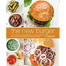 The New Burger Cookbook: From Delicious Veggie Burgers to Cheese Burgers, Discover the Many Ways to Prepare Burgers