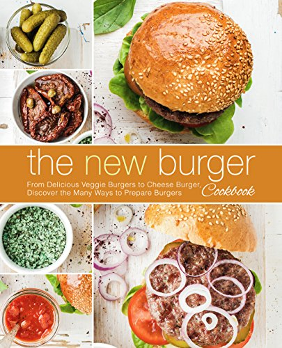 The New Burger Cookbook: From Delicious Veggie Burgers to Cheese Burgers, Discover the Many Ways to Prepare Burgers by BookSumo Press