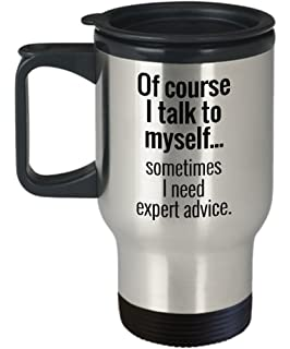 of course i talk to myself sometimes i need expert advice funny travel mug for