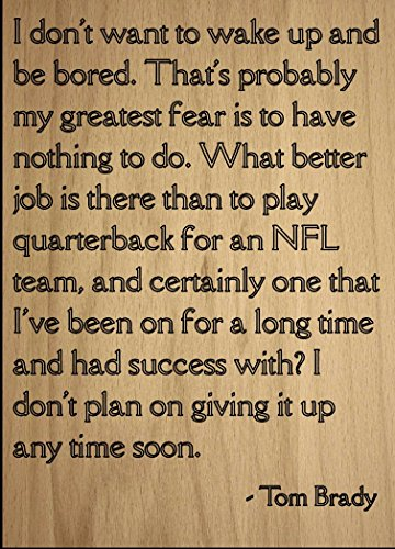 Mundus Souvenirs I don't want to wake up and be bored. quote by Tom Brady, laser engraved on wooden plaque - Size: 8