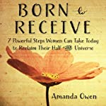 Born to Receive: Seven Powerful Steps Women Can Take Today to Reclaim Their Half of the Universe | Amanda Owen