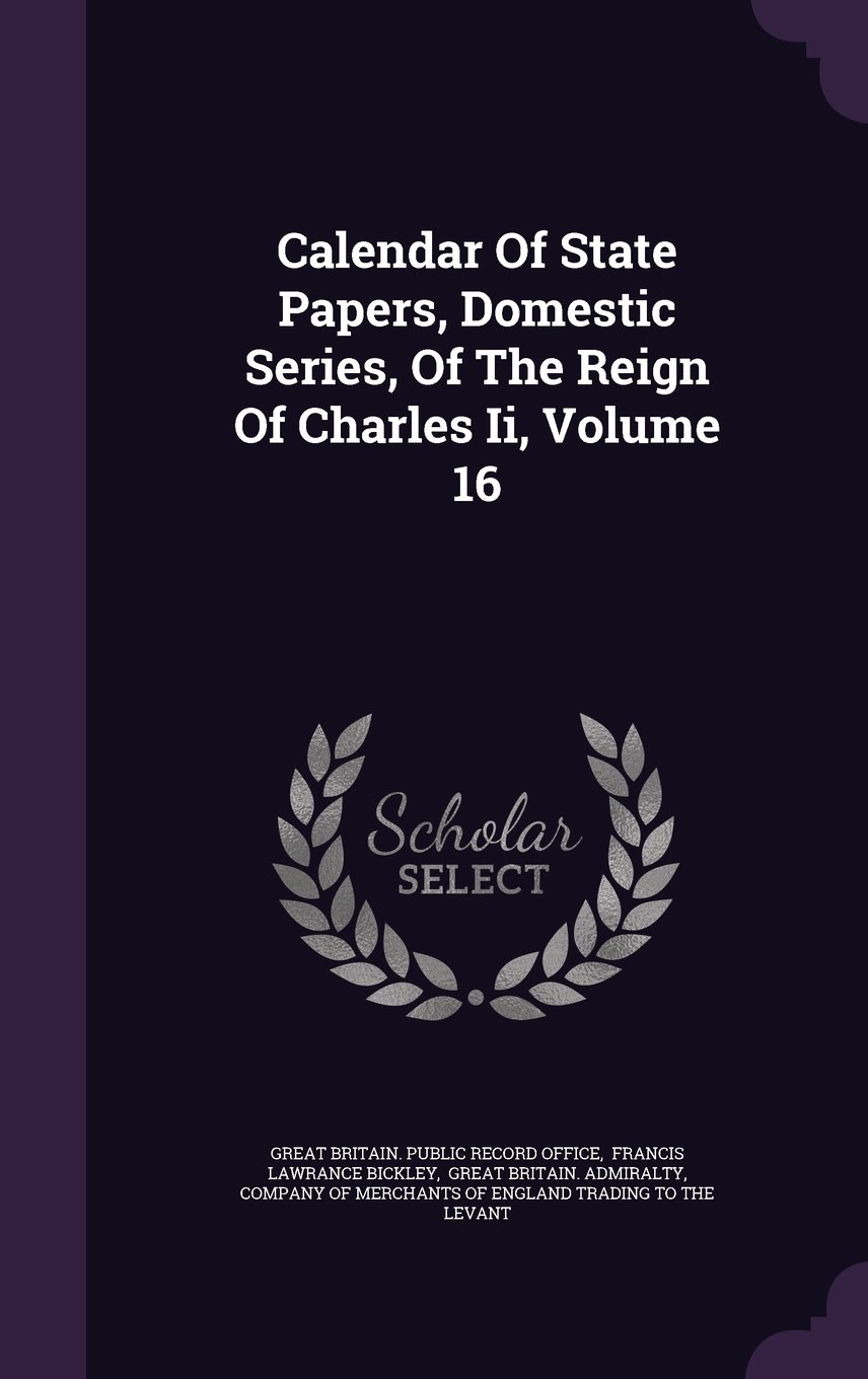 Download Calendar of State Papers, Domestic Series, of the Reign of Charles II, Volume 16 pdf epub