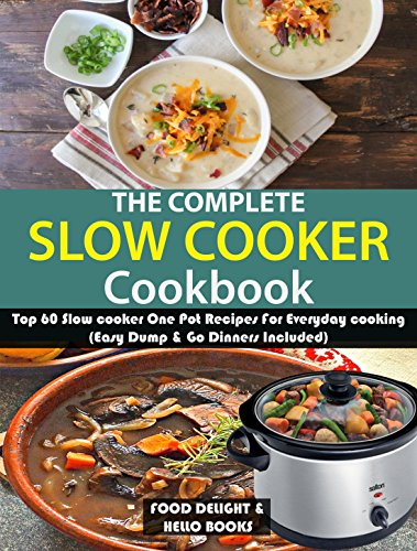 The Complete Slow Cooker Cookbook: Top 60 Slow cooker One Pot Recipes For Everyday cooking (Easy Dump & Go Dinners Included) by Food  Delight
