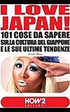 I LOVE JAPAN! 101 Cose da Sapere sulla Cultura del Giappone e le sue Ultime Tendenze (HOW2 Edizioni Vol. 52)