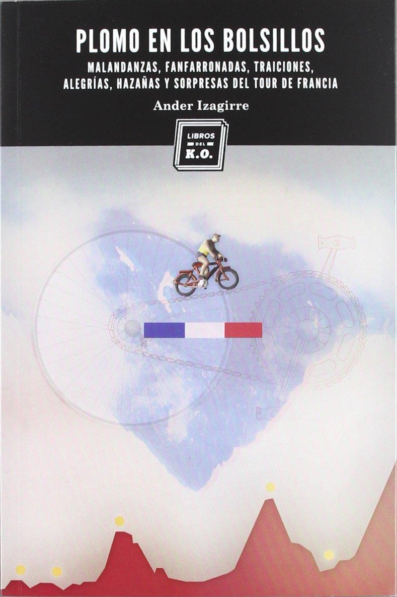 Plomo en los bolsillos: Malandanzas, fanfarronadas, traiciones, alegrías, hazañas y sorpresas del Tour de Francia Tapa blanda – 21 may 2012 Ander Izagirre LIBROS DEL KO SLL 8494010174