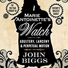 Marie Antoinette's Watch: Adultery, Larceny, & Perpetual Motion Audiobook by John Biggs Narrated by Rick Barr