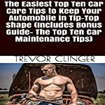 The Easiest Top Ten Car Care Tips to Keep Your Automobile in Tip-Top Shape   Trevor Clinger