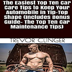The Easiest Top Ten Car Care Tips to Keep Your Automobile in Tip-Top Shape