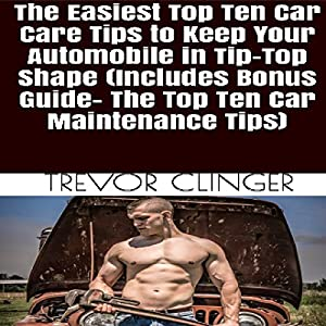 The Easiest Top Ten Car Care Tips to Keep Your Automobile in Tip-Top Shape Audiobook