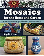 Mosaics for the Home and Garden: Creative Guide, Original Projects and instructions (Art and crafts) (Volume 1)