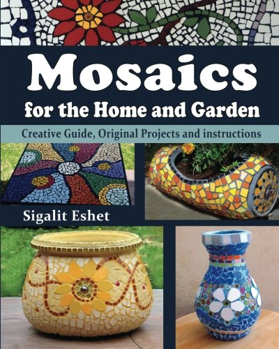 Mosaics for the Home and Garden: Creative Guide, Original Projects and instructions (Art and crafts) (Volume 1) -