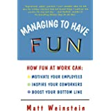 Managing to Have Fun: How Fun at Work Can Motivate Your Employees, Inspire Your Coworkers, and Boost Your Bottom Line