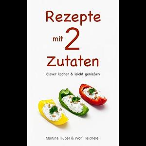 Rezepte mit 2 Zutaten: Clever kochen & leicht genießen (German Edition)