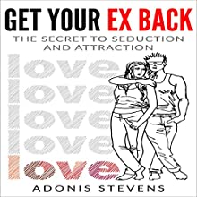 Get Your Ex Back: The Secret to Seduction and Attraction Audiobook by Adonis Stevens Narrated by Matyas Job Gombos