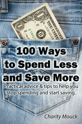 100 Ways to Spend Less and Save More: Practical advice & tips to help you stop spending and start saving. by Charity Mouck (2013-04-10)