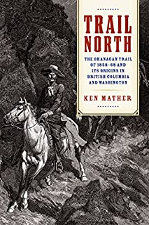 Trail North: The Okanagan Trail of 1858-68 and Its Origins in British Columbia and Washington