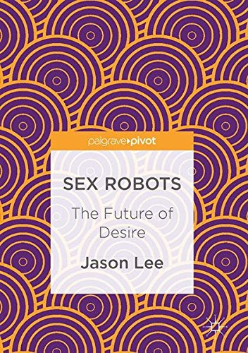 Sex Robots - The Future of Desire [PDF]