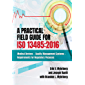 A Practical Field Guide For ISO 13485:2016: Medical Devices - Quality Management Systems - Requirements for Regulatory Purposes