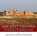 Ancient Palmyra: The History and Legacy of One of Antiquity's Greatest Cities Audiobook by  Charles River Editors Narrated by Ken Teutsch
