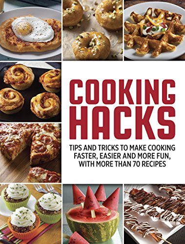 Cooking Hacks: Tips and Tricks to Make Cooking Faster, Easier and More Fun, with More Than 70 Recipes
