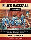 Black Baseball, 1858-1900: A Comprehensive Record of the Teams, Players, Managers, Owners and Umpires