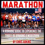 Marathon: Great Marathon Running Tips: A Running Guide to Experience the Thrill of Running a Marathon | Chris Adkins