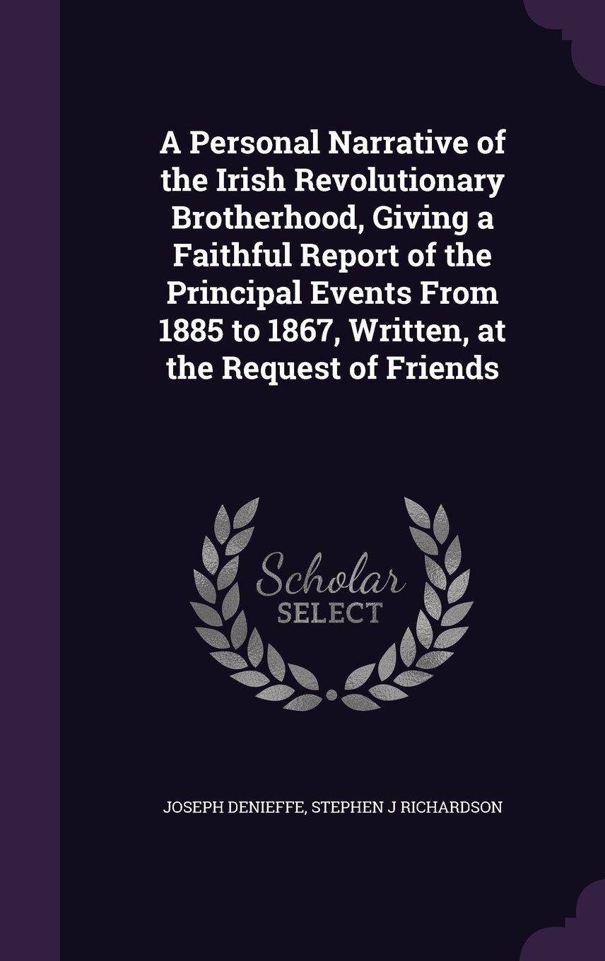 A Personal Narrative of the Irish Revolutionary Brotherhood, Giving a Faithful Report of the Principal Events From 1885 to 1867, Written, at the Request of Friends