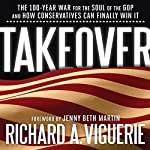 Takeover: The 100-Year War for the Soul of the GOP and How Conservatives Can Finally Win It | Richard A. Viguerie,Jenny Bath Martin (foreword)